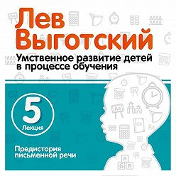 Лев Выготский (Выгодский) - Лекция 5 «Предистория письменной речи»