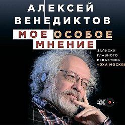 Алексей Венедиктов - Мое особое мнение. Записки главного редактора «Эха Москвы»