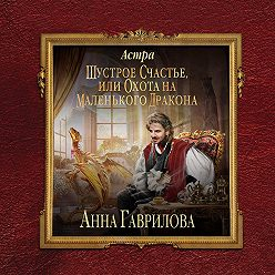 Анна Гаврилова - Астра. Шустрое счастье или охота на маленького дракона