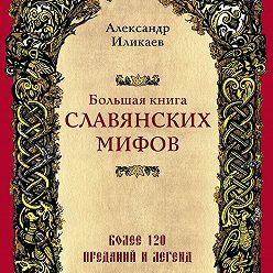 Александр Иликаев - Большая книга славянских мифов