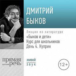Дмитрий Быков - Лекция «Быков и дети. День 4. Куприн»