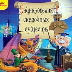 Авторский коллектив - Энциклопедия сказочных существ+сказки