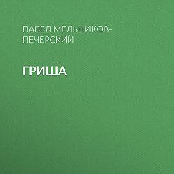 Павел Мельников-Печерский - Гриша