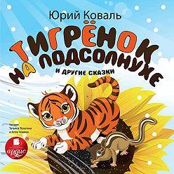 Юрий Коваль - Тигрёнок на подсолнухе и другие сказки