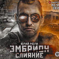 Юрий Мори - Метро 2035: Эмбрион. Слияние