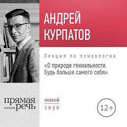 Андрей Курпатов - Лекция «О природе гениальности. Будь больше самого себя»