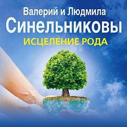 Валерий Синельников - Исцеление Рода. Путь к процветанию и благополучию.