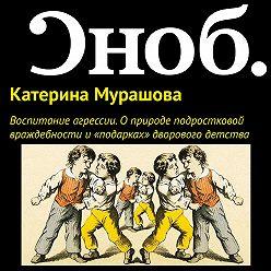 Екатерина Мурашова - Воспитание агрессии. О природе подростковой враждебности и «подарках» дворового детства