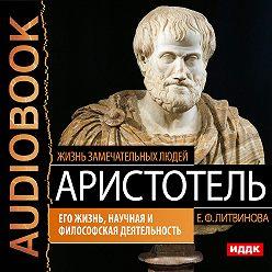 Елизавета Литвинова - Аристотель. Его жизнь, научная и философская деятельность