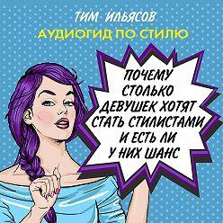 Тим Ильясов - Почему столько девушек хотят работать стилистами, и есть ли у них шанс?