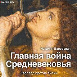 Наталия Басовская - Главная война Средневековья. Леопард против лилии