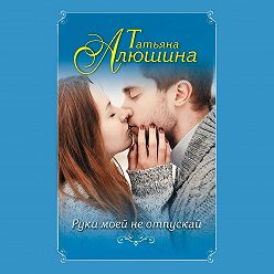 Татьяна Алюшина - Руки моей не отпускай