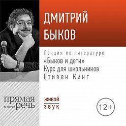 Дмитрий Быков - Лекция «Быков и дети. Стивен Кинг»