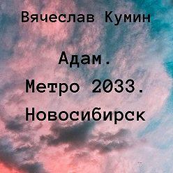 Вячеслав Кумин - Адам. Метро 2033. Новосибирск