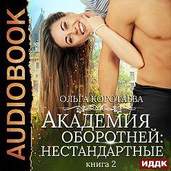 Ольга Коротаева - Академия оборотней: нестандартные. Книга 2