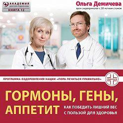 Ольга Демичева - Гормоны, гены, аппетит. Как победить лишний вес с пользой для здоровья