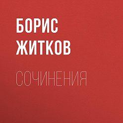 Борис Житков - Сочинения