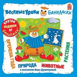 Вера Дворянинова - Веселые уроки Баниласки. Времена года, месяцы, природа, животные, растения