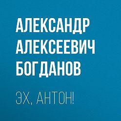 Александр Богданов - Эх, Антон!