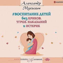 Александр Мусихин - Воспитание детей без криков, угроз, наказаний и истерик