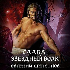 Евгений Щепетнов - Слава. Звёздный волк