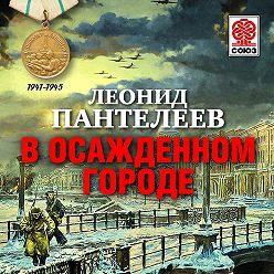 Леонид Пантелеев - В осажденном городе