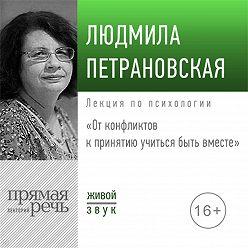 Людмила Петрановская - Лекция «От конфликтов к принятию: учиться быть вместе» 2019