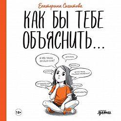 Екатерина Сигитова - Как бы тебе объяснить… Находим нужные слова для разговора с детьми