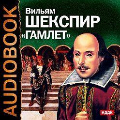 Уильям Шекспир - Гамлет. Аудиоспектакль