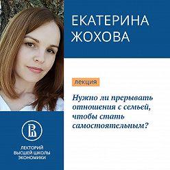 Екатерина Жохова - Нужно ли прерывать отношения с семьей, чтобы стать самостоятельным?
