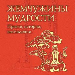 Неустановленный автор - Жемчужины мудрости: притчи, истории, наставления