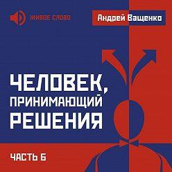 Андрей Ващенко - Человек, принимающий решения. Часть 6