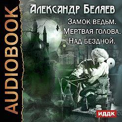 Александр Беляев - Замок ведьм. Мертвая голова. Над бездной