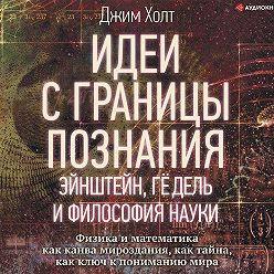 Джим Холт - Идеи с границы познания. Эйнштейн, Гёдель и философия науки