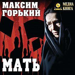 Максим Горький - Мать
