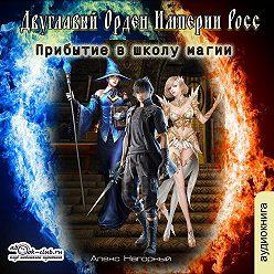 Алекс Нагорный - Двуглавый Орден Империи Росс. Прибытие в школу магии