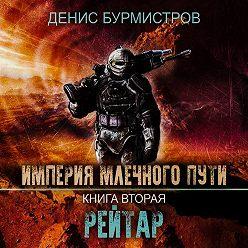 Денис Бурмистров - Империя Млечного Пути. Книга 2. Рейтар
