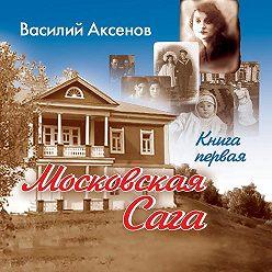 Василий Аксенов - Московская сага. Поколение зимы. Книга 1