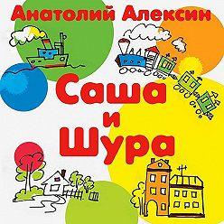 Анатолий Алексин - Саша и Шура
