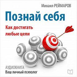 Михаил Реймаров - Познай себя. Как достигать любые цели