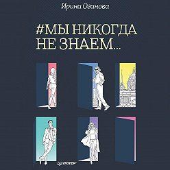 Ирина Оганова - #Мы никогда не знаем…