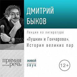 Дмитрий Быков - Лекция «Пушкин и Гончарова. История великих пар»