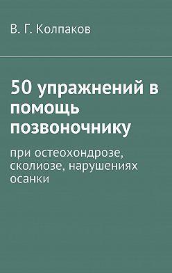В. Колпаков - 50 упражнений в помощь позвоночнику. При остеохондрозе, сколиозе, нарушениях осанки