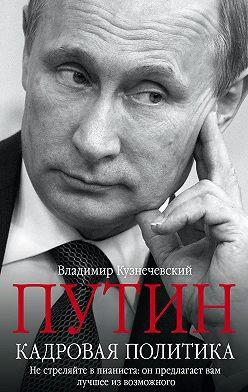 Владимир Кузнечевский - Путин. Кадровая политика. Не стреляйте в пианиста: он предлагает вам лучшее из возможного