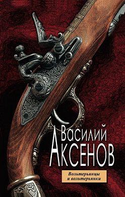 Василий Аксенов - Вольтерьянцы и вольтерьянки