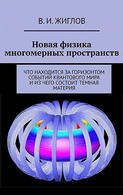В. Жиглов - Новая физика многомерных пространств. Что находится загоризонтом событий квантового мира иизчего состоит темная материя