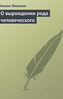 Михаил Венюков - О вырождении рода человеческого