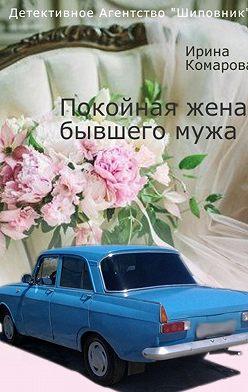 Ирина Комарова - Покойная жена бывшего мужа