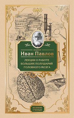 Иван Павлов - Лекции о работе больших полушарий головного мозга