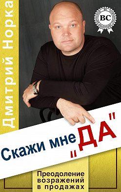 Дмитрий Норка - Скажи мне «ДА». Преодоление возражений в продажах